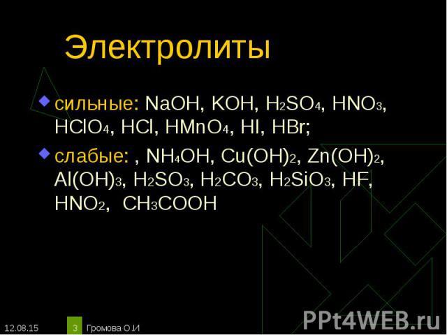 сильные: NaOH, KOH, H2SO4, HNO3, HClO4, HCl, HMnO4, HI, HBr; сильные: NaOH, KOH, H2SO4, HNO3, HClO4, HCl, HMnO4, HI, HBr; слабые: , NH4OH, Cu(OH)2, Zn(OH)2, Al(OH)3, H2SO3, H2CO3, H2SiO3, HF, HNO2, СН3СООН