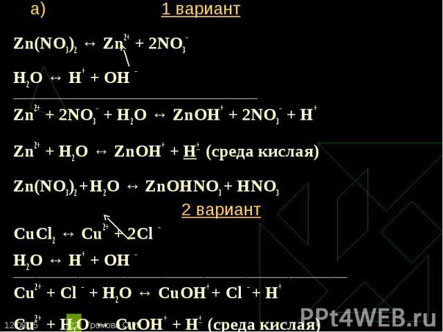 Zn(NO3)2 ↔ Zn2+ + 2NO3– Zn(NO3)2 ↔ Zn2+ + 2NO3– Н2O ↔ Н+ + ОН – ________________________________________________________ Zn2+ + 2NO3– + Н2O ↔ ZnOН+ + 2NO3– + Н+ Zn2+ + Н2O ↔ ZnOН+ + Н+ (среда кислая) Zn(NO3)2 + Н2O ↔ ZnOНNO3 + НNO3 2 вариант CuCl2 ↔…