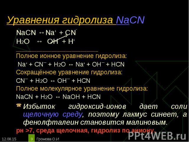 NaCN ↔Na+ + CN‾ NaCN ↔Na+ + CN‾ Н2О ↔ OH ‾ + H+ ____________________________ Полное ионное уравнение гидролиза: Na+ + CN¯ + Н2О ↔ Na+ + OH¯ + HCN Сокращённое уравнение гидролиза: CN¯ + Н2О ↔ OH¯ + HCN Полное молекулярное уравнение гидролиза: NaCN + …