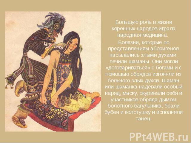 Большую роль в жизни коренных народов играла народная медицина. Большую роль в жизни коренных народов играла народная медицина. Болезни, которые по представлениям аборигенов насылались злыми духами, лечили шаманы. Они могли «договариваться» с богами…