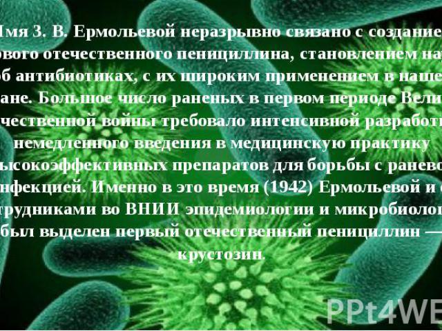 Имя З. В. Ермольевой неразрывно связано с созданием первого отечественного пенициллина, становлением науки об антибиотиках, с их широким применением в нашей стране. Большое число раненых в первом периоде Великой Отечественной войны требовало интенси…