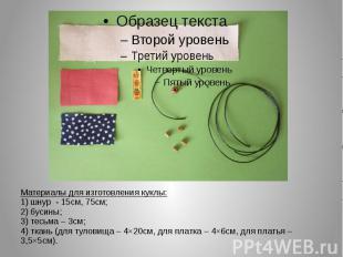Материалы для изготовления куклы: 1) шнур - 15см, 75см; 2) бусины; 3) тесьма – 3
