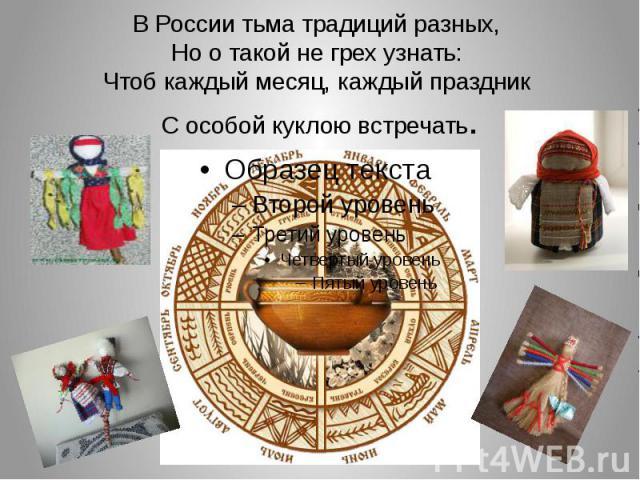 В России тьма традиций разных, Но о такой не грех узнать: Чтоб каждый месяц, каждый праздник С особой куклою встречать.