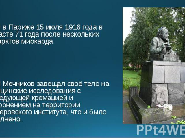 Умер в Париже 15 июля 1916 года в возрасте 71 года после нескольких инфарктов миокарда. Умер в Париже 15 июля 1916 года в возрасте 71 года после нескольких инфарктов миокарда. Илья Мечников завещал своё тело на медицинские исследования с последующей…