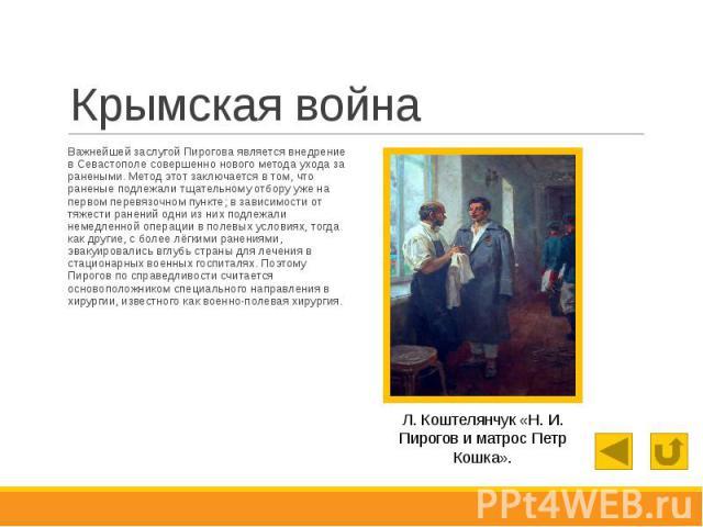 Крымская война Важнейшей заслугой Пирогова является внедрение в Севастополе совершенно нового метода ухода за ранеными. Метод этот заключается в том, что раненые подлежали тщательному отбору уже на первом перевязочном пункте; в зависимости от тяжест…