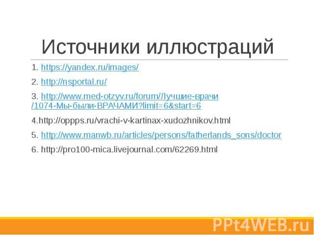 Источники иллюстраций 1. https://yandex.ru/images/ 2. http://nsportal.ru/ 3. http://www.med-otzyv.ru/forum/Лучшие-врачи/1074-Мы-были-ВРАЧАМИ?limit=6&start=6 4.http://oppps.ru/vrachi-v-kartinax-xudozhnikov.html 5. http://www.manwb.ru/articles/per…