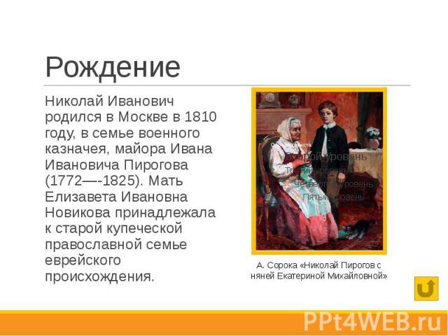 Рождение Николай Иванович родился в Москве в 1810 году, в семье военного казначея, майора Ивана Ивановича Пирогова (1772—-1825). Мать Елизавета Ивановна Новикова принадлежала к старой купеческой православной семье еврейского происхождения.