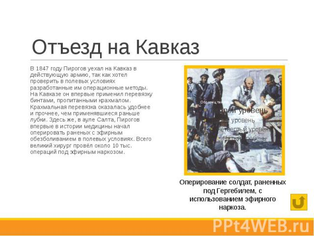 Отъезд на Кавказ В 1847 году Пирогов уехал на Кавказ в действующую армию, так как хотел проверить в полевых условиях разработанные им операционные методы. На Кавказе он впервые применил перевязку бинтами, пропитанными крахмалом. Крахмальная перевязк…
