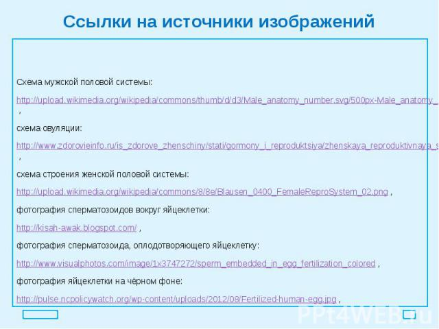 Ссылки на источники изображений Схема мужской половой системы: http://upload.wikimedia.org/wikipedia/commons/thumb/d/d3/Male_anatomy_number.svg/500px-Male_anatomy_number.svg.png?uselang=ru , схема овуляции: http://www.zdorovieinfo.ru/is_zdorove_zhen…