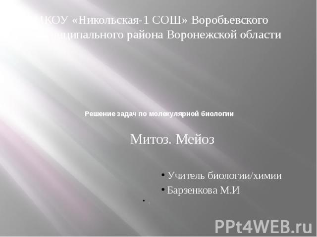 Решение задач по молекулярной биологии Митоз. Мейоз Учитель биологии/химии Барзенкова М.И .