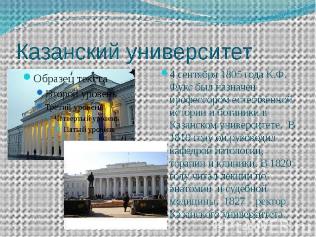Казанский университет 4 сентября 1805 года К.Ф. Фукс был назначен профессором естественной истории и ботаники в Казанском университете. В 1819 году он руководил кафедрой патологии, терапии и клиники. В 1820 году читал лекции по анатомии и судебной м…
