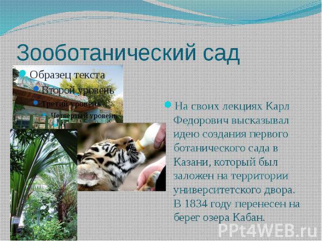 Зооботанический сад На своих лекциях Карл Федорович высказывал идею создания первого ботанического сада в Казани, который был заложен на территории университетского двора. В 1834 году перенесен на берег озера Кабан.