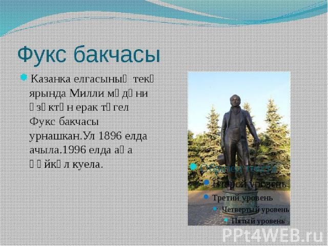 Фукс бакчасы Казанка елгасының текә ярында Милли мәдәни үзәктән ерак түгел Фукс бакчасы урнашкан.Ул 1896 елда ачыла.1996 елда аңа һәйкәл куела.