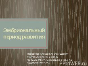 Эмбриональный период развития Перевозов Алексей Александрович Учитель биологии и