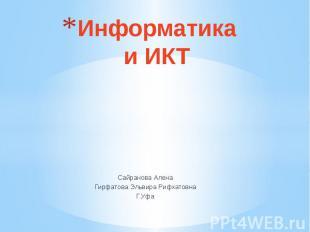 Информатика и ИКТ Сайранова Алена Гирфатова Эльвира Рифхатовна Г.Уфа