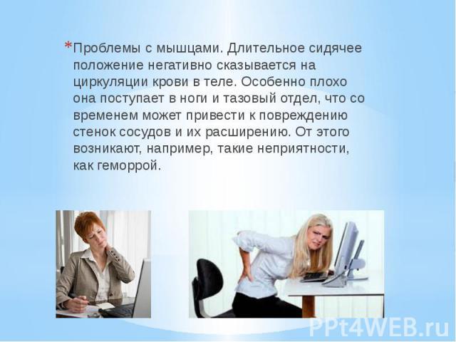 Проблемы с мышцами. Длительное сидячее положение негативно сказывается на циркуляции крови в теле. Особенно плохо она поступает в ноги и тазовый отдел, что со временем может привести к повреждению стенок сосудов и их расширению. От этого возникают, …