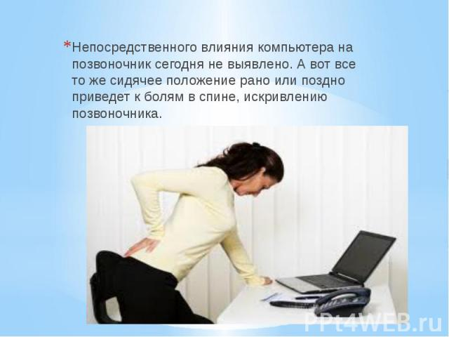 Непосредственного влияния компьютера на позвоночник сегодня не выявлено. А вот все то же сидячее положение рано или поздно приведет к болям в спине, искривлению позвоночника.