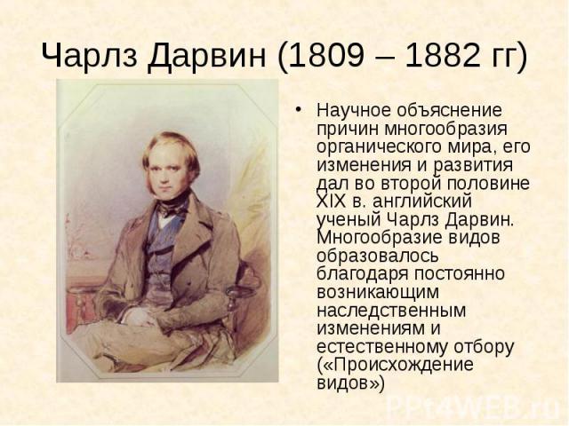Научное объяснение причин многообразия органического мира, его изменения и развития дал во второй половине XIX в. английский ученый Чарлз Дарвин. Многообразие видов образовалось благодаря постоянно возникающим наследственным изменениям и естественно…