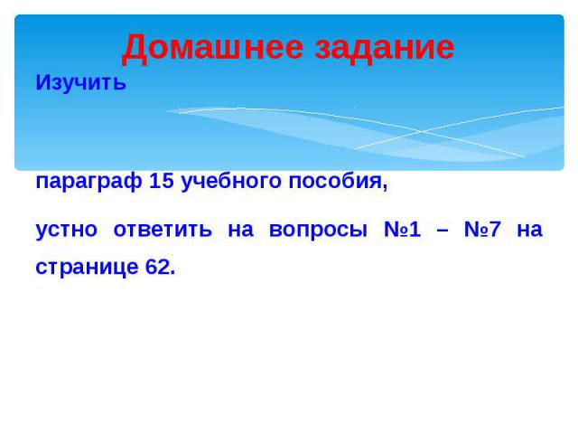 Домашнее задание Изучить параграф 15 учебного пособия, устно ответить на вопросы №1 – №7 на странице 62.