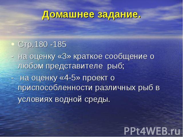 Стр.180 -185 Стр.180 -185 - на оценку «3» краткое сообщение о любом представителе рыб; - на оценку «4-5» проект о приспособленности различных рыб в условиях водной среды.