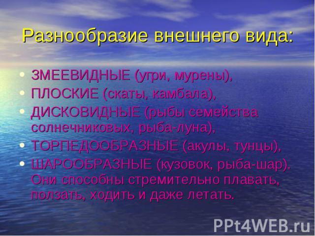 ЗМЕЕВИДНЫЕ (угри, мурены), ЗМЕЕВИДНЫЕ (угри, мурены), ПЛОСКИЕ (скаты, камбала), ДИСКОВИДНЫЕ (рыбы семейства солнечниковых, рыба-луна), ТОРПЕДООБРАЗНЫЕ (акулы, тунцы), ШАРООБРАЗНЫЕ (кузовок, рыба-шар). Они способны стремительно плавать, ползать, ходи…