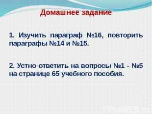 Домашнее задание 1. Изучить параграф №16, повторить параграфы №14 и №15. 2. Устн
