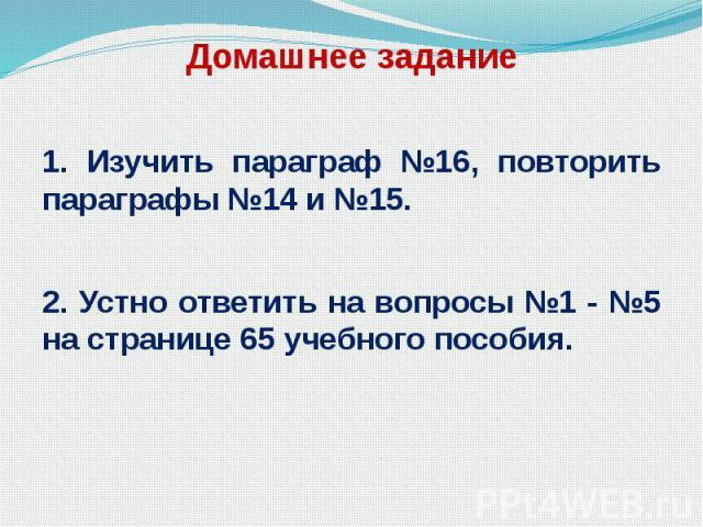 Домашнее задание 1. Изучить параграф №16, повторить параграфы №14 и №15. 2. Устно ответить на вопросы №1 - №5 на странице 65 учебного пособия.