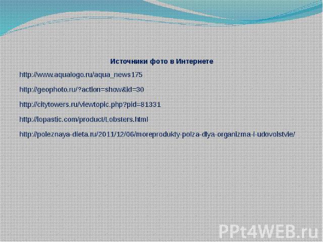 Источники фото в Интернете http://www.aqualogo.ru/aqua_news175 http://geophoto.ru/?action=show&id=30 http://citytowers.ru/viewtopic.php?pid=81331 http://lopastic.com/product/Lobsters.html http://poleznaya-dieta.ru/2011/12/06/moreprodukty-polza-d…