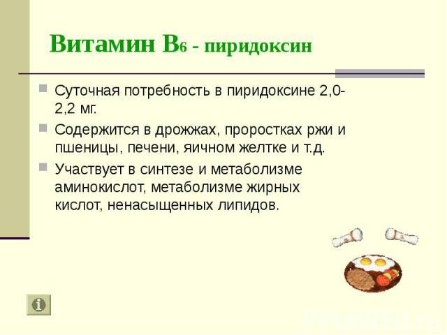 Суточная потребность в пиридоксине 2,0-2,2 мг. Суточная потребность в пиридоксине 2,0-2,2 мг. Содержится в дрожжах, проростках ржи и пшеницы, печени, яичном желтке и т.д. Участвует в синтезе и метаболизме аминокислот, метаболизме жирных кислот, нена…