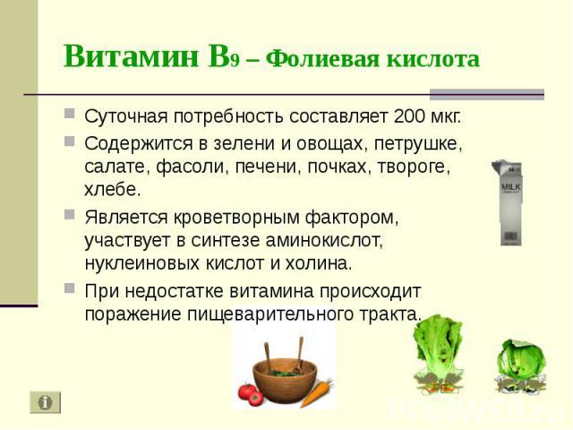 Суточная потребность составляет 200 мкг. Суточная потребность составляет 200 мкг. Содержится в зелени и овощах, петрушке, салате, фасоли, печени, почках, твороге, хлебе. Является кроветворным фактором, участвует в синтезе аминокислот, нуклеиновых ки…