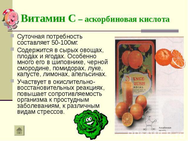 Суточная потребность составляет 50-100мг. Суточная потребность составляет 50-100мг. Содержится в сырых овощах, плодах и ягодах. Особенно много его в шиповнике, черной смородине, помидорах, луке, капусте, лимонах, апельсинах. Участвует в окислительно…
