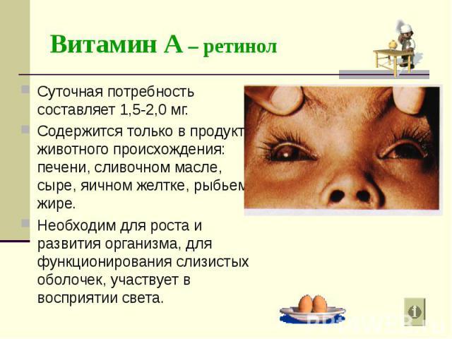 Суточная потребность составляет 1,5-2,0 мг. Суточная потребность составляет 1,5-2,0 мг. Содержится только в продуктах животного происхождения: печени, сливочном масле, сыре, яичном желтке, рыбьем жире. Необходим для роста и развития организма, для ф…