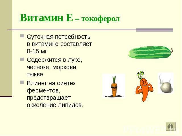 Суточная потребность в витамине составляет 8-15 мг. Суточная потребность в витамине составляет 8-15 мг. Содержится в луке, чесноке, моркови, тыкве. Влияет на синтез ферментов, предотвращает окисление липидов.