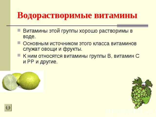 Витамины этой группы хорошо растворимы в воде. Витамины этой группы хорошо растворимы в воде. Основным источником этого класса витаминов служат овощи и фрукты. К ним относятся витамины группы В, витамин С и РР и другие.