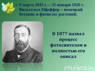 9 марта 1845 г. – 31 января 1920 г. Вильгельм Пфеффер – немецкий ботаник и физио