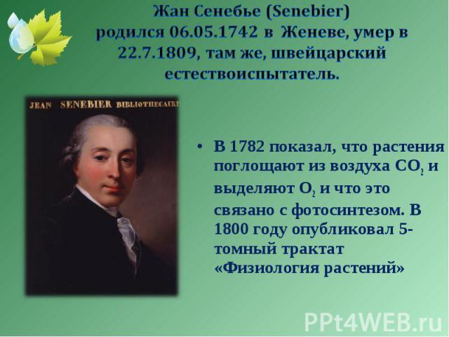 В 1782 показал, что растения поглощают из воздуха СО2 и выделяют О2 и что это связано с фотосинтезом. В 1800 году опубликовал 5-томный трактат «Физиология растений» В 1782 показал, что растения поглощают из воздуха СО2 и выделяют О2 и что это связан…