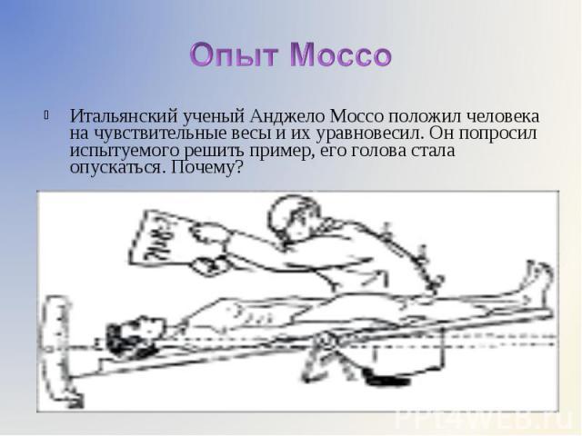 Итальянский ученый Анджело Моссо положил человека на чувствительные весы и их уравновесил. Он попросил испытуемого решить пример, его голова стала опускаться. Почему? Итальянский ученый Анджело Моссо положил человека на чувствительные весы и их урав…