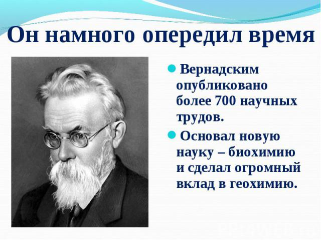 Вернадским опубликовано более 700 научных трудов. Вернадским опубликовано более 700 научных трудов. Основал новую науку – биохимию и сделал огромный вклад вгеохимию.