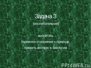 Задача 3 (воспитательная) воспитать бережное отношение к природе, привить интере