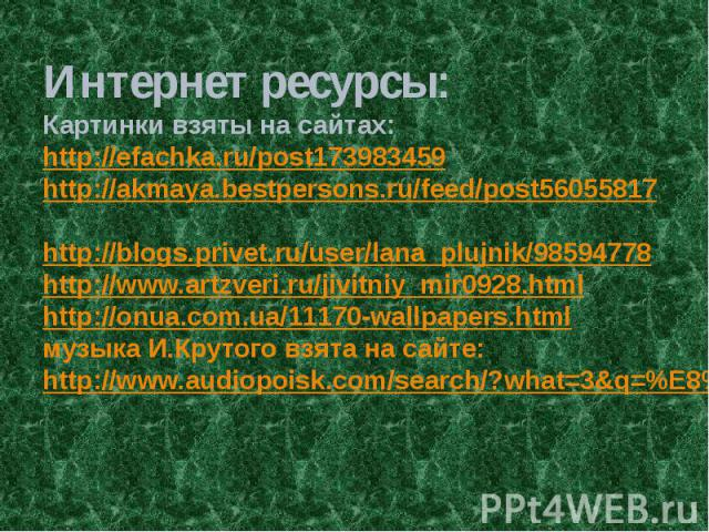 Интернет ресурсы: Картинки взяты на сайтах: http://efachka.ru/post173983459 http://akmaya.bestpersons.ru/feed/post56055817 http://blogs.privet.ru/user/lana_plujnik/98594778 http://www.artzveri.ru/jivitniy_mir0928.html http://onua.com.ua/11170-wallpa…