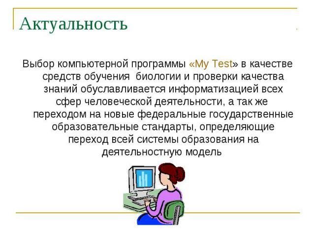 Выбор компьютерной программы «My Test» в качестве средств обучения биологии и проверки качества знаний обуславливается информатизацией всех сфер человеческой деятельности, а так же переходом на новые федеральные государственные образовательные станд…