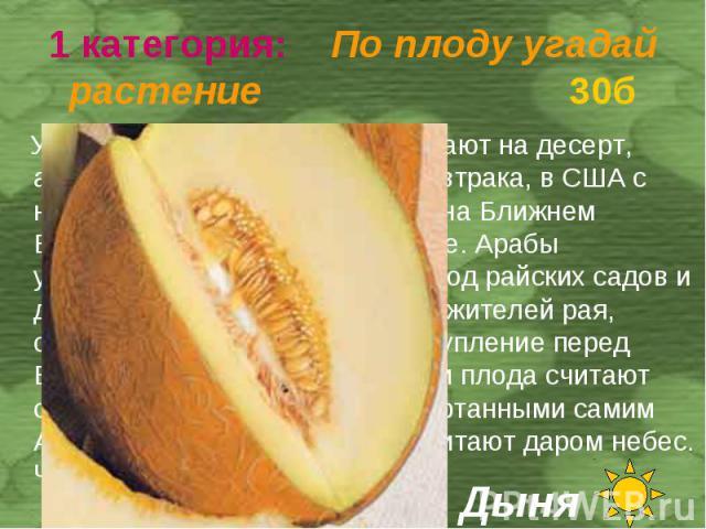 У нас плоды этого растения подают на десерт, англичане едят его во время завтрака, в США с него нередко начинают обед, а на Ближнем Востоке их подают к мясу и рыбе. Арабы утверждают , что плод этот – плод райских садов и доставил его на Землю один и…