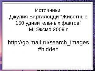 """Источники: Джулия Барталоцци """"Животные 150 удивительных фактов"""" М. Эксмо 2009 г"""