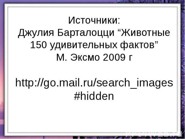 """Источники: Джулия Барталоцци """"Животные 150 удивительных фактов"""" М. Эксмо 2009 г http://go.mail.ru/search_images#hidden"""