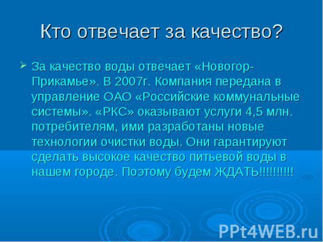 За качество воды отвечает «Новогор-Прикамье». В 2007г. Компания передана в управление ОАО «Российские коммунальные системы». «РКС» оказывают услуги 4,5 млн. потребителям, ими разработаны новые технологии очистки воды. Они гарантируют сделать высокое…