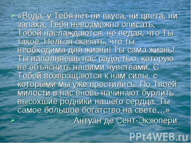 «Вода, у Тебя нет ни вкуса, ни цвета, ни запаха, Тебя невозможно описать, Тобой наслаждаются, не ведая, что Ты такое. Нельзя сказать, что ты необходима для жизни! Ты сама жизнь! Ты наполняешь нас радостью, которую не объяснить нашими чувствами. С То…