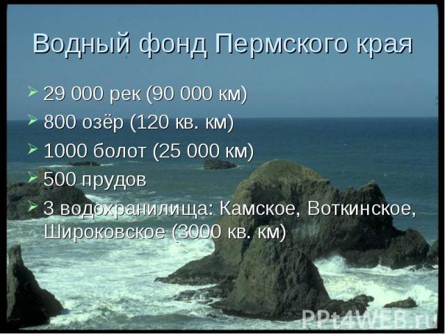 29 000 рек (90 000 км) 29 000 рек (90 000 км) 800 озёр (120 кв. км) 1000 болот (25 000 км) 500 прудов 3 водохранилища: Камское, Воткинское, Широковское (3000 кв. км)