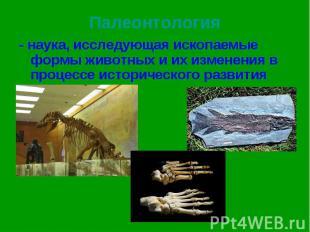 - наука, исследующая ископаемые формы животных и их изменения в процессе историч