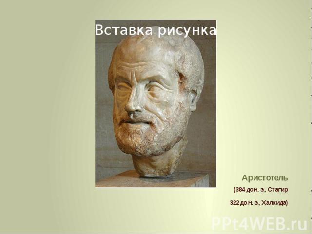 Аристотель (384 до н. э., Стагир 322 до н. э., Халкида)
