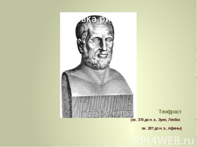 Теофраст (ок. 370 до н. э., Эрес, Лесбос ок. 287 до н. э., Афины)